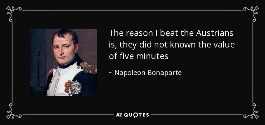 The reason I beat the Austrians is, they did not known the value of five minutes - Napoleon Bonaparte