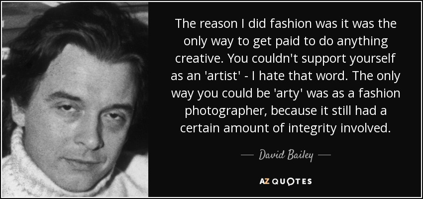The reason I did fashion was it was the only way to get paid to do anything creative. You couldn't support yourself as an 'artist' - I hate that word. The only way you could be 'arty' was as a fashion photographer, because it still had a certain amount of integrity involved. - David Bailey