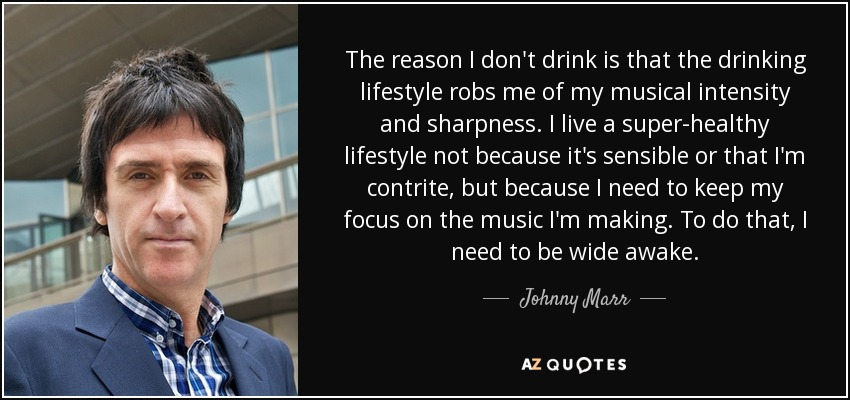 The reason I don't drink is that the drinking lifestyle robs me of my musical intensity and sharpness. I live a super-healthy lifestyle not because it's sensible or that I'm contrite, but because I need to keep my focus on the music I'm making. To do that, I need to be wide awake. - Johnny Marr