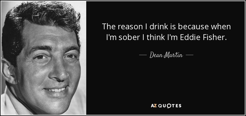 The reason I drink is because when I'm sober I think I'm Eddie Fisher. - Dean Martin