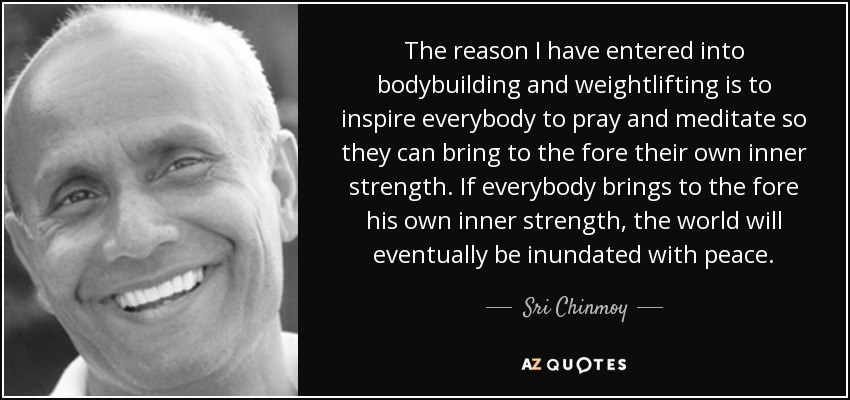 The reason I have entered into bodybuilding and weightlifting is to inspire everybody to pray and meditate so they can bring to the fore their own inner strength. If everybody brings to the fore his own inner strength, the world will eventually be inundated with peace. - Sri Chinmoy