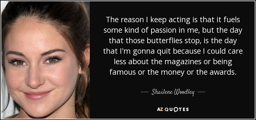The reason I keep acting is that it fuels some kind of passion in me, but the day that those butterflies stop, is the day that I'm gonna quit because I could care less about the magazines or being famous or the money or the awards. - Shailene Woodley