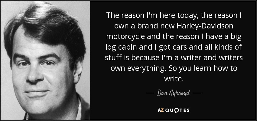 The reason I'm here today, the reason I own a brand new Harley-Davidson motorcycle and the reason I have a big log cabin and I got cars and all kinds of stuff is because I'm a writer and writers own everything. So you learn how to write. - Dan Aykroyd