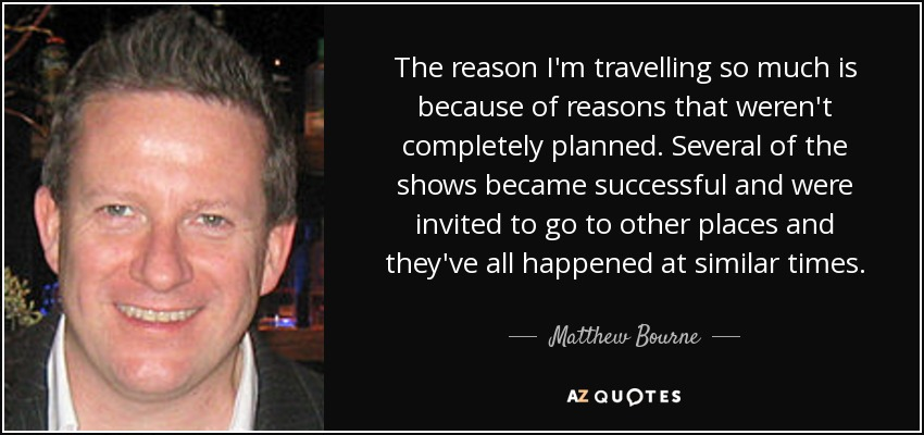 The reason I'm travelling so much is because of reasons that weren't completely planned. Several of the shows became successful and were invited to go to other places and they've all happened at similar times. - Matthew Bourne