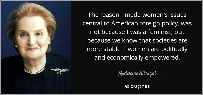 The reason I made women's issues central to American foreign policy, was not because I was a feminist, but because we know that societies are more stable if women are politically and economically empowered. - Madeleine Albright