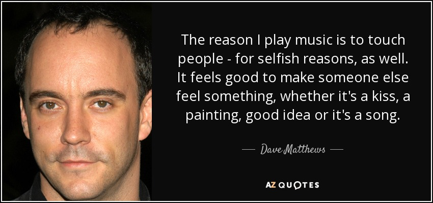 The reason I play music is to touch people - for selfish reasons, as well. It feels good to make someone else feel something, whether it's a kiss, a painting, good idea or it's a song. - Dave Matthews