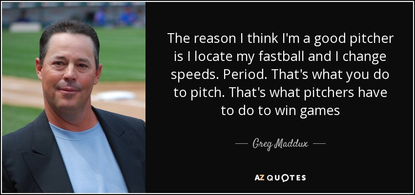 The reason I think I'm a good pitcher is I locate my fastball and I change speeds. Period. That's what you do to pitch. That's what pitchers have to do to win games - Greg Maddux