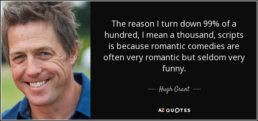 The reason I turn down 99% of a hundred, I mean a thousand, scripts is because romantic comedies are often very romantic but seldom very funny. - Hugh Grant