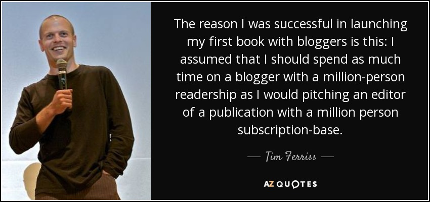 The reason I was successful in launching my first book with bloggers is this: I assumed that I should spend as much time on a blogger with a million-person readership as I would pitching an editor of a publication with a million person subscription-base. - Tim Ferriss