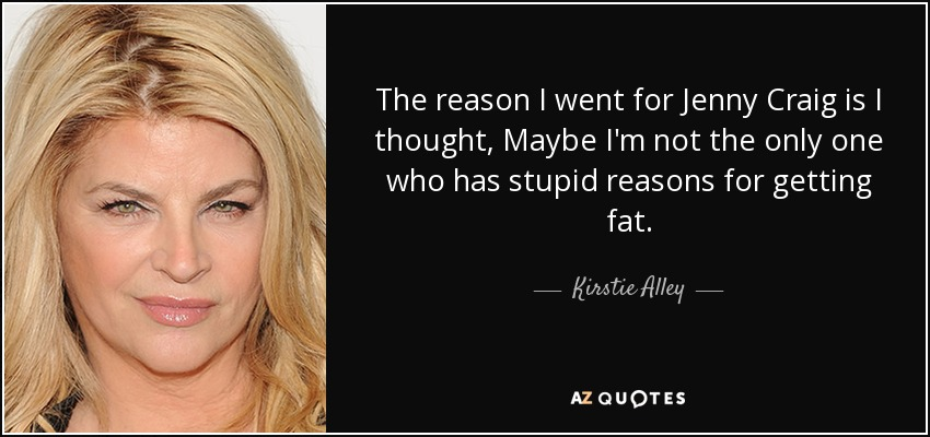 The reason I went for Jenny Craig is I thought, Maybe I'm not the only one who has stupid reasons for getting fat. - Kirstie Alley