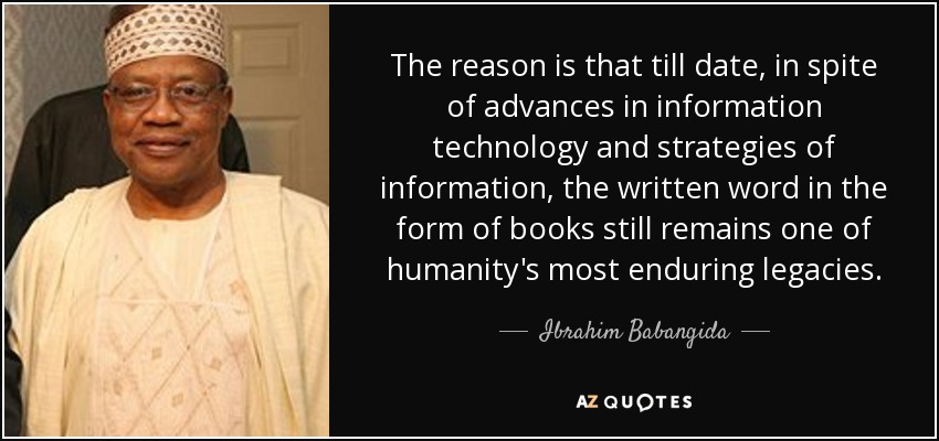 The reason is that till date, in spite of advances in information technology and strategies of information, the written word in the form of books still remains one of humanity's most enduring legacies. - Ibrahim Babangida