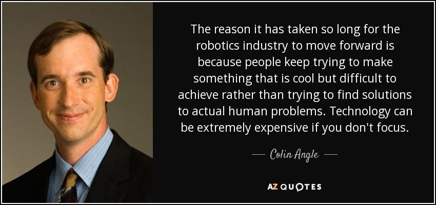 The reason it has taken so long for the robotics industry to move forward is because people keep trying to make something that is cool but difficult to achieve rather than trying to find solutions to actual human problems. Technology can be extremely expensive if you don't focus. - Colin Angle