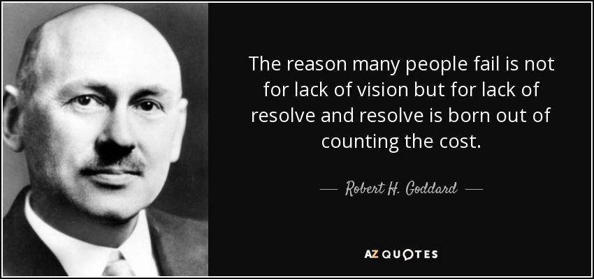 The reason many people fail is not for lack of vision but for lack of resolve and resolve is born out of counting the cost. - Robert H. Goddard