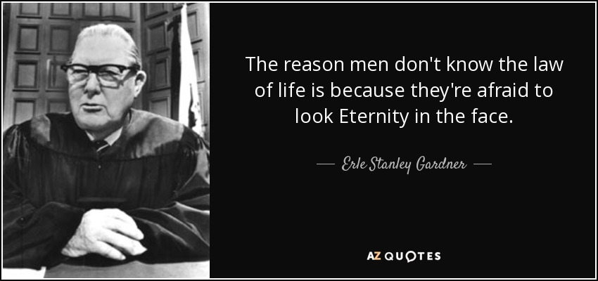 The reason men don't know the law of life is because they're afraid to look Eternity in the face. - Erle Stanley Gardner