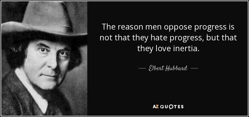 The reason men oppose progress is not that they hate progress, but that they love inertia. - Elbert Hubbard