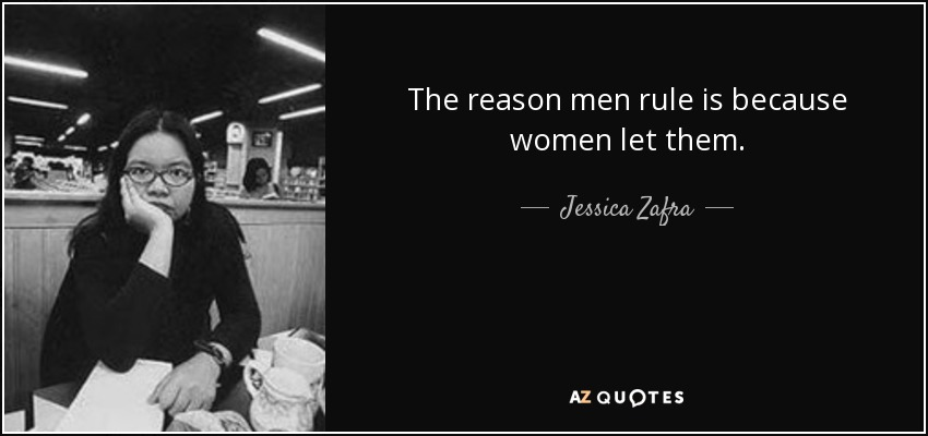 The reason men rule is because women let them. - Jessica Zafra