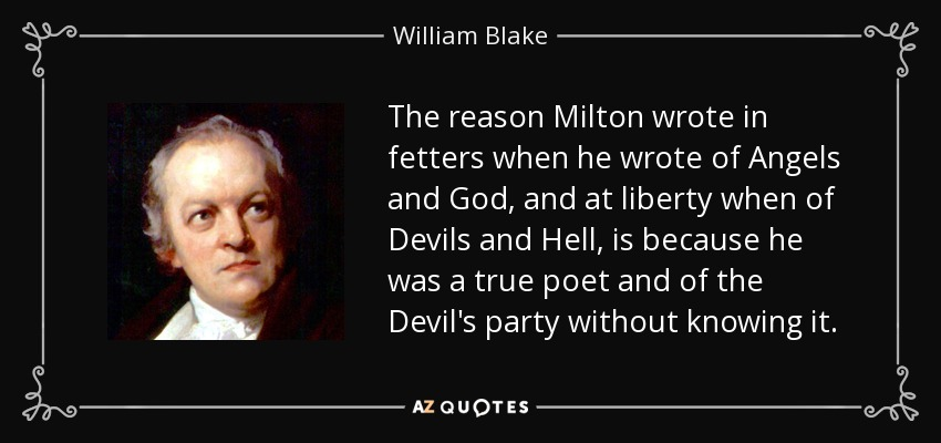 The reason Milton wrote in fetters when he wrote of Angels and God, and at liberty when of Devils and Hell, is because he was a true poet and of the Devil's party without knowing it. - William Blake