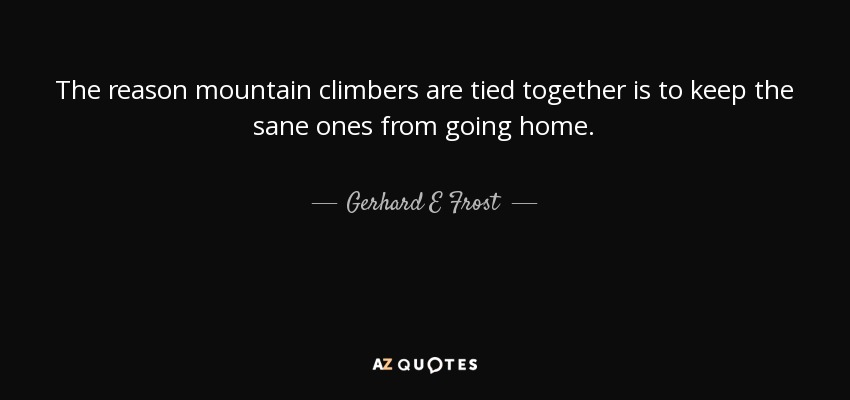 Gerhard E Frost Quote The Reason Mountain Climbers Are Tied