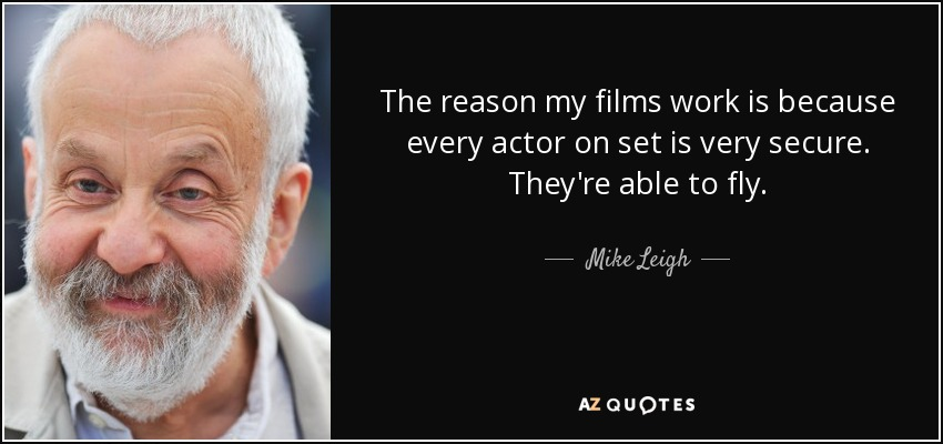 The reason my films work is because every actor on set is very secure. They're able to fly. - Mike Leigh