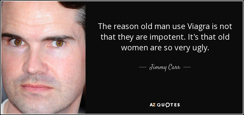 The reason old man use Viagra is not that they are impotent. It's that old women are so very ugly. - Jimmy Carr