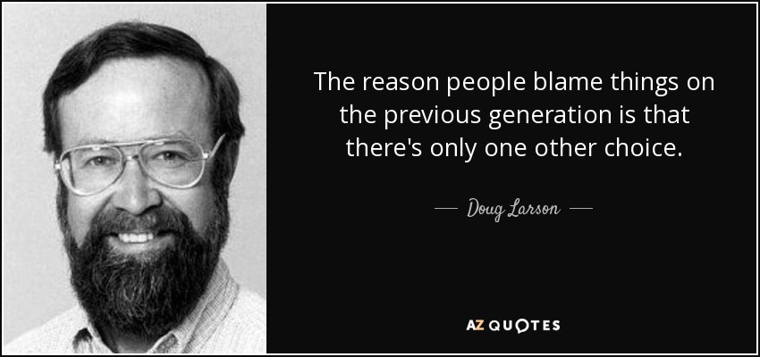 The reason people blame things on the previous generation is that there's only one other choice. - Doug Larson