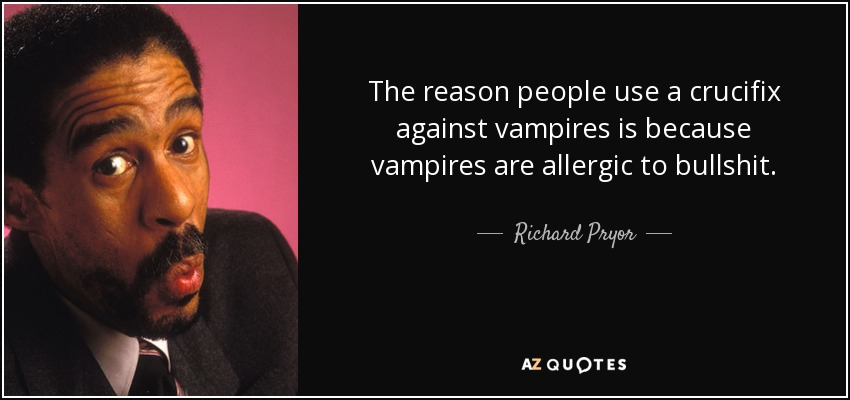 The reason people use a crucifix against vampires is because vampires are allergic to bullshit. - Richard Pryor