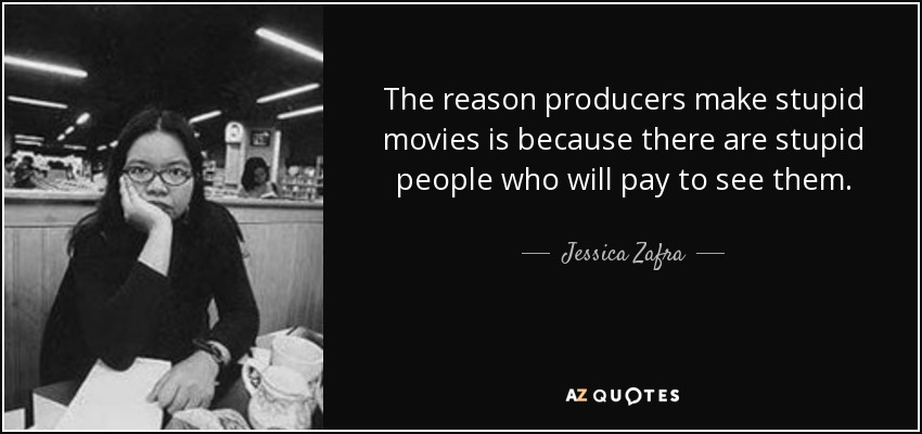 The reason producers make stupid movies is because there are stupid people who will pay to see them. - Jessica Zafra