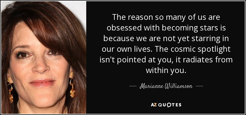 The reason so many of us are obsessed with becoming stars is because we are not yet starring in our own lives. The cosmic spotlight isn't pointed at you, it radiates from within you. - Marianne Williamson