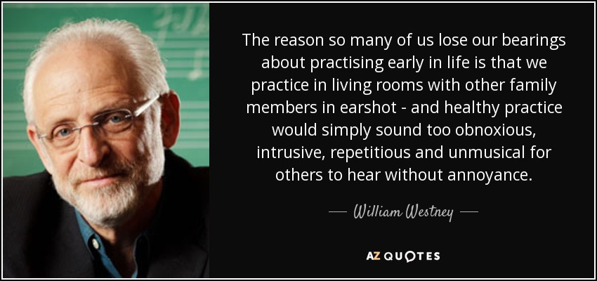 The reason so many of us lose our bearings about practising early in life is that we practice in living rooms with other family members in earshot - and healthy practice would simply sound too obnoxious, intrusive, repetitious and unmusical for others to hear without annoyance. - William Westney