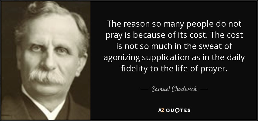 The reason so many people do not pray is because of its cost. The cost is not so much in the sweat of agonizing supplication as in the daily fidelity to the life of prayer. - Samuel Chadwick