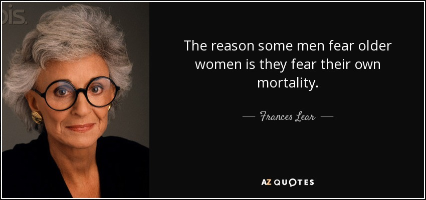 The reason some men fear older women is they fear their own mortality. - Frances Lear