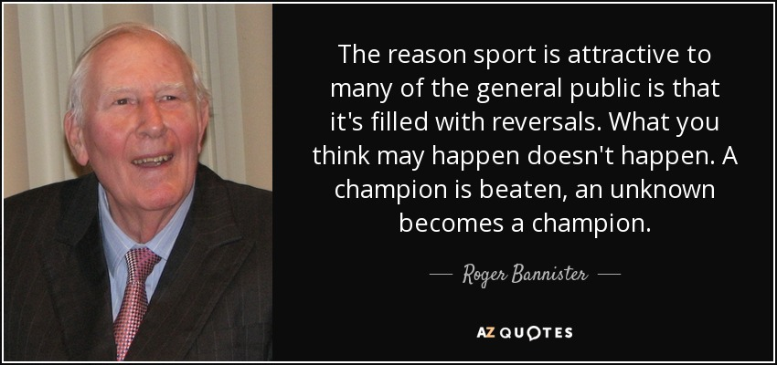The reason sport is attractive to many of the general public is that it's filled with reversals. What you think may happen doesn't happen. A champion is beaten, an unknown becomes a champion. - Roger Bannister