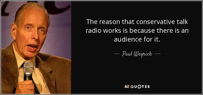 The reason that conservative talk radio works is because there is an audience for it. - Paul Weyrich