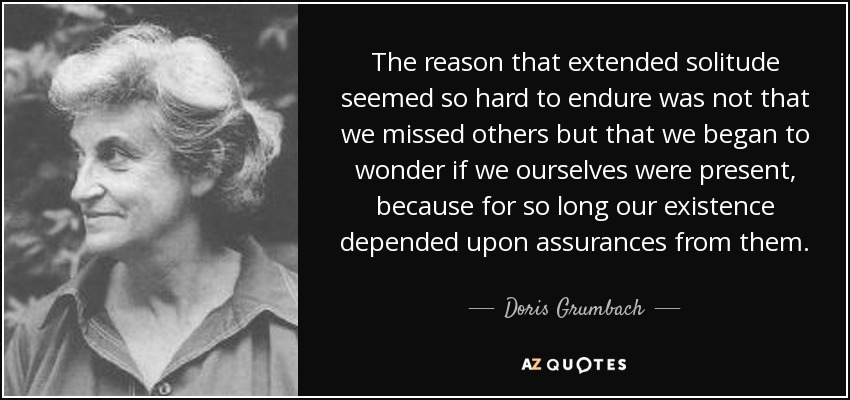 The reason that extended solitude seemed so hard to endure was not that we missed others but that we began to wonder if we ourselves were present, because for so long our existence depended upon assurances from them. - Doris Grumbach