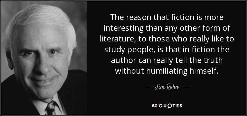 The reason that fiction is more interesting than any other form of literature, to those who really like to study people, is that in fiction the author can really tell the truth without humiliating himself. - Jim Rohn