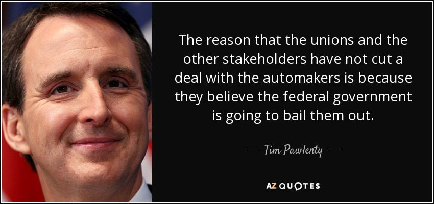 The reason that the unions and the other stakeholders have not cut a deal with the automakers is because they believe the federal government is going to bail them out. - Tim Pawlenty
