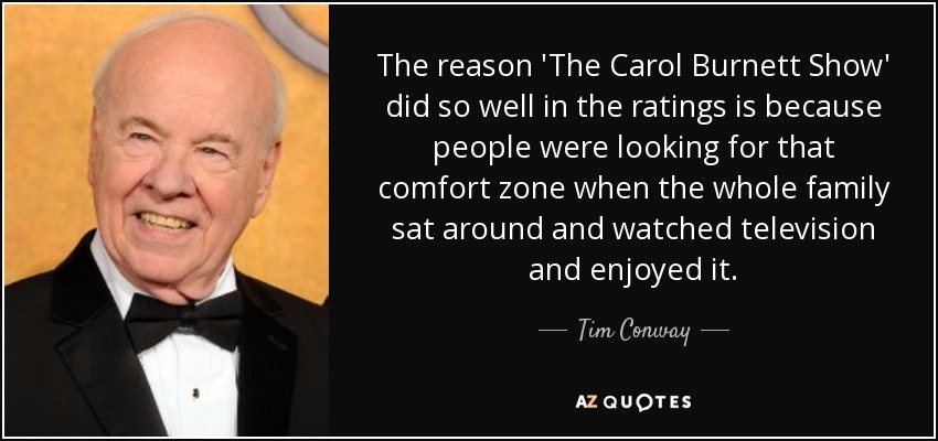 The reason 'The Carol Burnett Show' did so well in the ratings is because people were looking for that comfort zone when the whole family sat around and watched television and enjoyed it. - Tim Conway