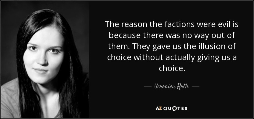 The reason the factions were evil is because there was no way out of them. They gave us the illusion of choice without actually giving us a choice. - Veronica Roth