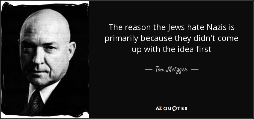The reason the Jews hate Nazis is primarily because they didn't come up with the idea first - Tom Metzger