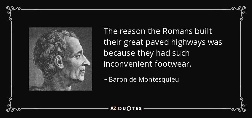 The reason the Romans built their great paved highways was because they had such inconvenient footwear. - Baron de Montesquieu