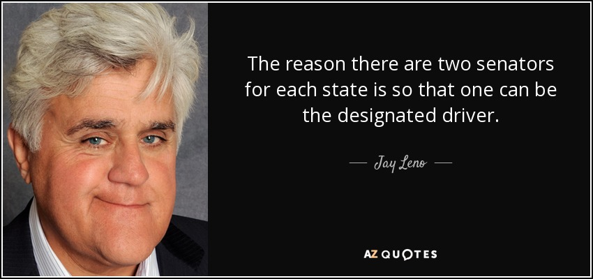 The reason there are two senators for each state is so that one can be the designated driver. - Jay Leno