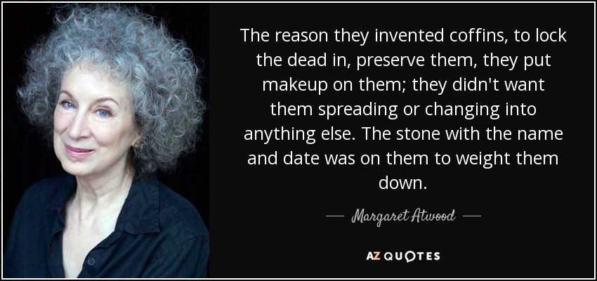 The reason they invented coffins, to lock the dead in, preserve them, they put makeup on them; they didn't want them spreading or changing into anything else. The stone with the name and date was on them to weight them down. - Margaret Atwood