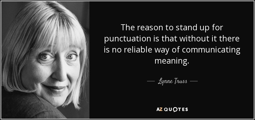 The reason to stand up for punctuation is that without it there is no reliable way of communicating meaning. - Lynne Truss