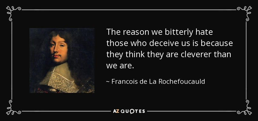 The reason we bitterly hate those who deceive us is because they think they are cleverer than we are. - Francois de La Rochefoucauld