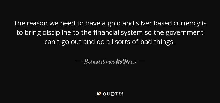 The reason we need to have a gold and silver based currency is to bring discipline to the financial system so the government can't go out and do all sorts of bad things. - Bernard von NotHaus