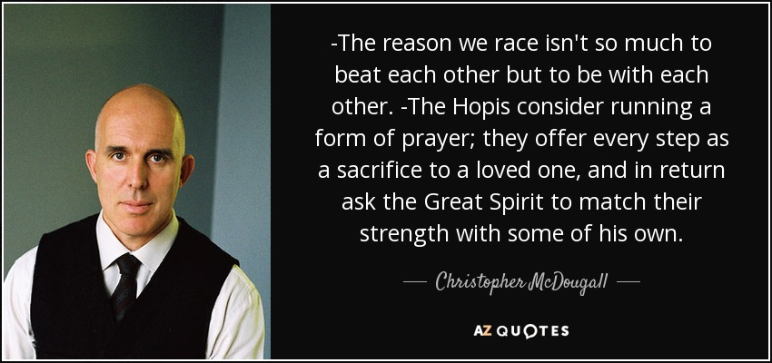 -The reason we race isn't so much to beat each other but to be with each other. -The Hopis consider running a form of prayer; they offer every step as a sacrifice to a loved one, and in return ask the Great Spirit to match their strength with some of his own. - Christopher McDougall