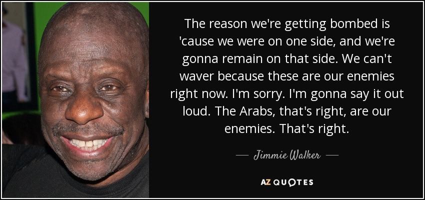The reason we're getting bombed is 'cause we were on one side, and we're gonna remain on that side. We can't waver because these are our enemies right now. I'm sorry. I'm gonna say it out loud. The Arabs, that's right, are our enemies. That's right. - Jimmie Walker
