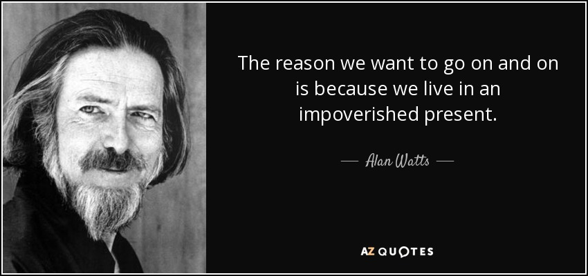 The reason we want to go on and on is because we live in an impoverished present. - Alan Watts