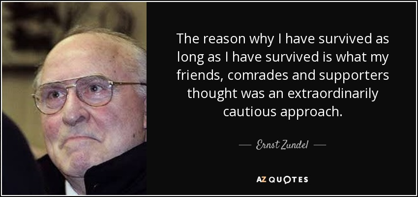The reason why I have survived as long as I have survived is what my friends, comrades and supporters thought was an extraordinarily cautious approach. - Ernst Zundel