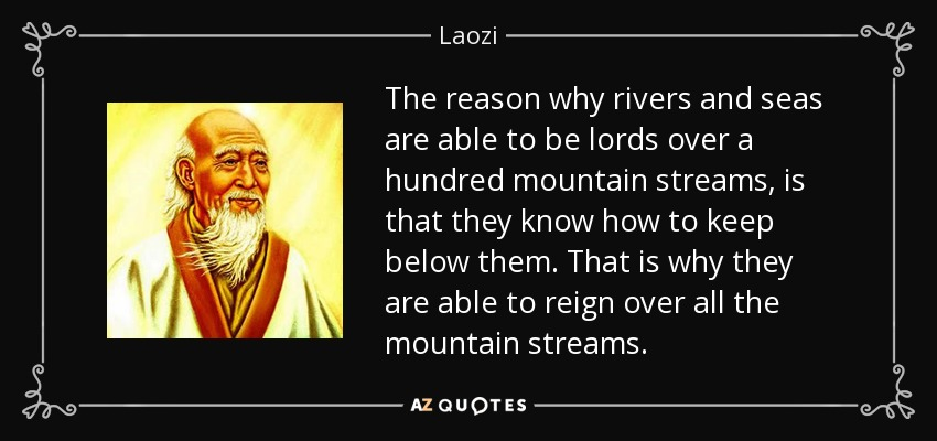 The reason why rivers and seas are able to be lords over a hundred mountain streams, is that they know how to keep below them. That is why they are able to reign over all the mountain streams. - Laozi